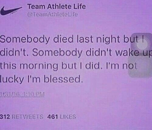 That's all I can really ask God for is to wake me up. I ask Him for other favors but He only has to wake me up to show me I'm blessed