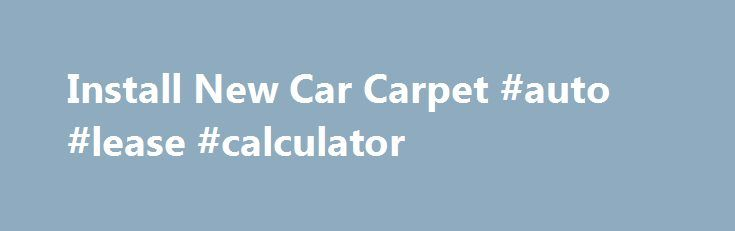 """Install New Car Carpet #auto #lease #calculator http://japan.remmont.com/install-new-car-carpet-auto-lease-calculator/  #auto carpet # Lay out the new carpet Let the new carpet sit on a flat surface for at least two hours to lose its curl. You got a great deal on a """"preowned"""" vehicle, but the carpeting in the car is simply a disaster. It's too far gone for stain removers—new carpeting is the best solution. You can buy preformed carpet specifically for your car's make, model and color and…"""