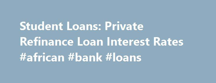 Student Loans: Private Refinance Loan Interest Rates #african #bank #loans http://loan.remmont.com/student-loans-private-refinance-loan-interest-rates-african-bank-loans/  #consolidation loan rates # Private Student Loan Refinancing Interest Rates Interest rates on private refinance loans are set by each lender, not the federal government, and can be either fixed or variable. Variable rates are most commonly based on either the London Interbank Offering Rate (LIBOR) or the Wall Street…