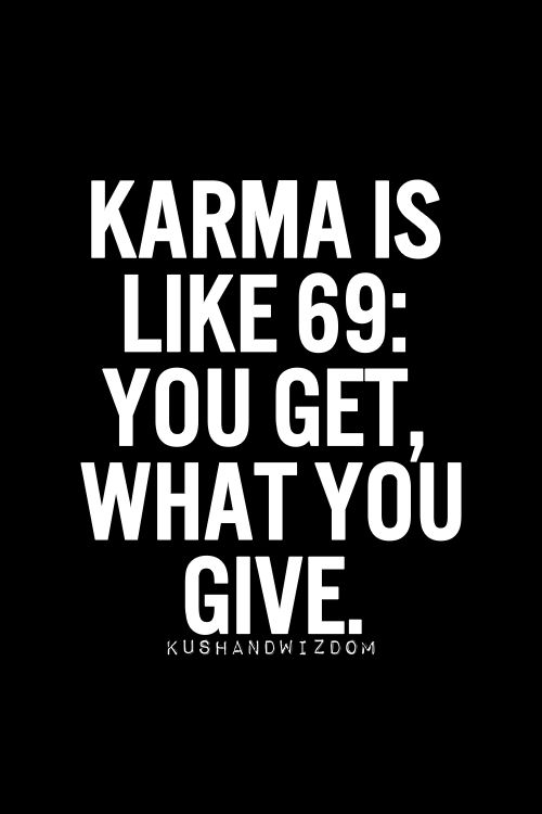 "*cough, snort, smirk*   true though! you get what you give. sometimes you're a bitch to the world and karma thinks ""you know what, they're going to give them self a hard enough time as it is - let THAT be their karma""."