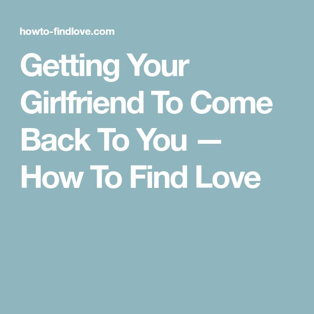 Getting Your Girlfriend To Come Back To You — How To Find Love