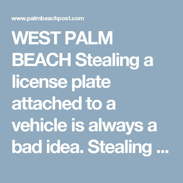 WEST PALM BEACH Stealing a license plate attached to a vehicle is always a bad idea.  Stealing it while three Palm Beach County Sheriff's detectives sit inside conducting surveillance is probably worse.