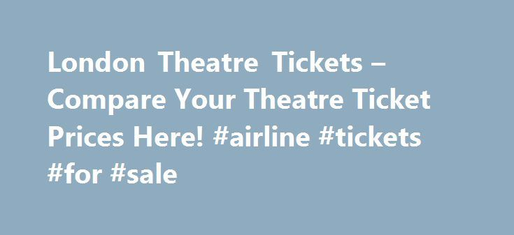 London Theatre Tickets – Compare Your Theatre Ticket Prices Here! #airline #tickets #for #sale http://cheap.remmont.com/london-theatre-tickets-compare-your-theatre-ticket-prices-here-airline-tickets-for-sale/  #compare ticket prices # Compare Theatre Tickets – Save Money on West End Shows! We compare prices from the top UK London Theatre Ticket retailers to make sure YOU get the best tickets at the cheapest prices for the shows you want. Comparing prices is the best way to save money on…
