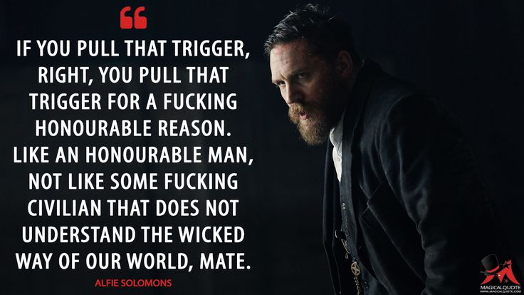 #AlfieSolomons: If you pull that trigger, right, you pull that trigger for a fucking honourable reason. Like an honourable man, not like some fucking civilian that does not understand the wicked way of our world, mate.  More on: http://www.magicalquote.com/series/peaky-blinders/ #PeakyBlinders #peakyblindersquotes #bbcpeakyblinders