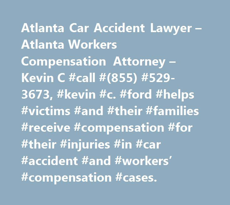 Atlanta Car Accident Lawyer – Atlanta Workers Compensation Attorney – Kevin C #call #(855) #529-3673, #kevin #c. #ford #helps #victims #and #their #families #receive #compensation #for #their #injuries #in #car #accident #and #workers' #compensation #cases. http://idaho.remmont.com/atlanta-car-accident-lawyer-atlanta-workers-compensation-attorney-kevin-c-call-855-529-3673-kevin-c-ford-helps-victims-and-their-families-receive-compensation-for-their-injurie/  # Atlanta Car Accident Lawyer The…