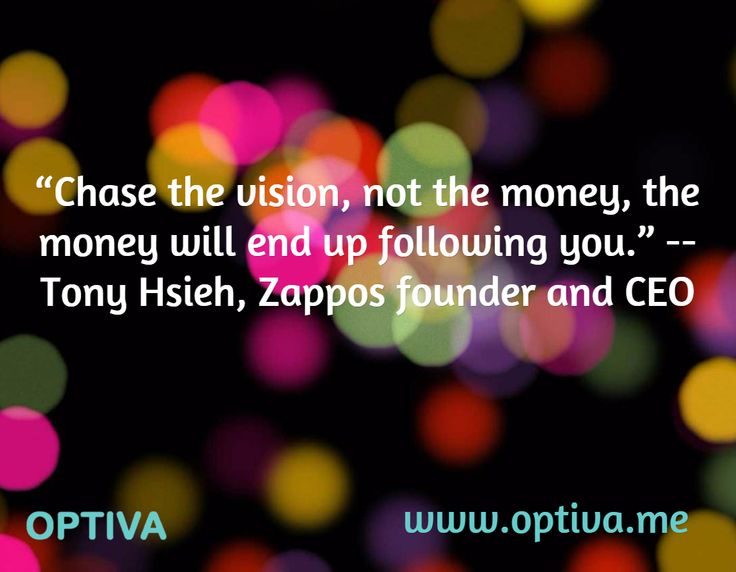 """Chase the vision, not the money, the money will end up following you."" -- Tony Hsieh, Zappos founder and CEO   / www.optiva.me"