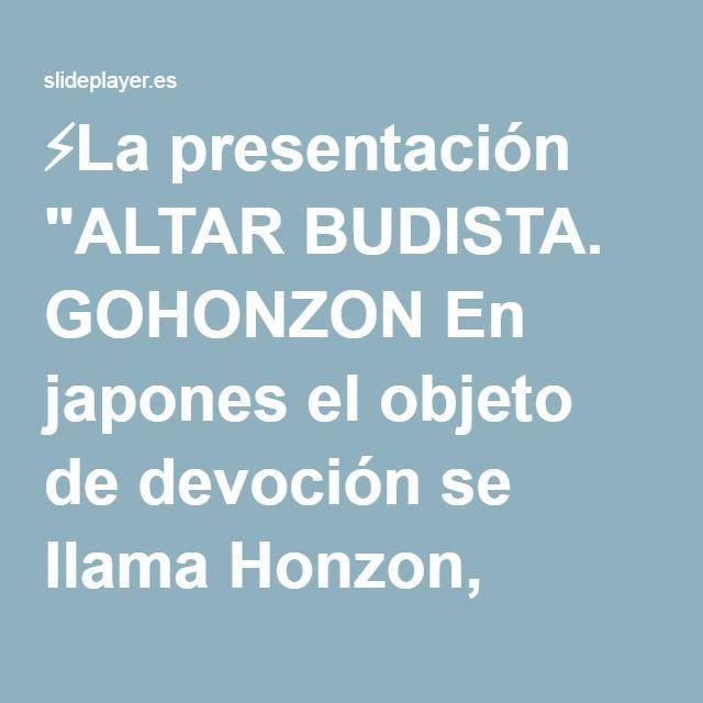 """⚡La presentación """"ALTAR BUDISTA. GOHONZON En japones el objeto de devoción se llama Honzon, significa objeto de fundamental respeto. Go es un prefijo honorífico. En el."""""""