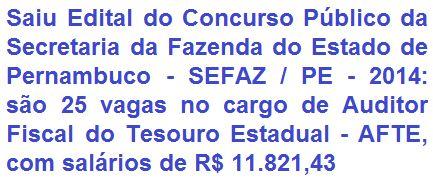 A Secretaria da Fazenda do Estado de Pernambuco - SEFAZ/PE, comunica a todos da realização de Concurso Público, com vistas ao preenchimento de 25 (vinte e cinco) vagas no cargo de Auditor Fiscal do Tesouro Estadual - AFTE I. O vencimento-base oferecido é de: R$ 11.821,43 (onze mil, oitocentos e vinte e um reais e quarenta e três centavos), mais benefícios. A escolaridade exigida ao cargo é a graduação no Ensino Superior.