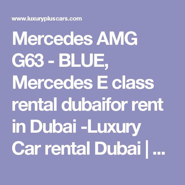 Mercedes AMG G63 - BLUE, Mercedes E class rental dubaifor rent in Dubai -Luxury Car rental Dubai | Exotic car rentals | Sports car rental Dubai | Luxury cars in Dubai