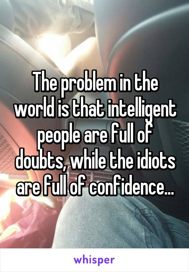 The problem in the world is that intelligent people are full of doubts, while the idiots are full of confidence...