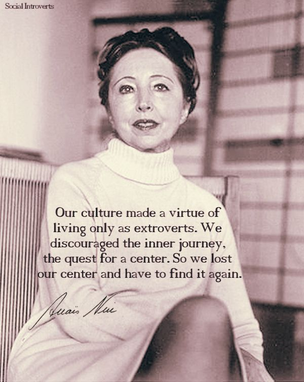Our culture made a virtue of living only as extroverts.  We discouraged the inner journey, the quest for a center.  So we lost our center and have to find again. -  Anaïs Nin