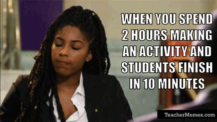 Teacher Life: When you spend 2 hours making an activity that students finish in 10 minutes.