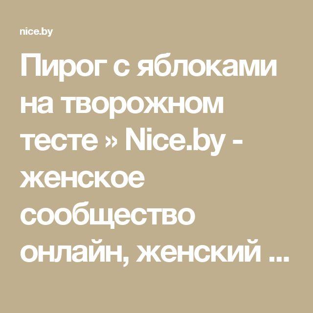 Пирог с яблоками на творожном тесте » Nice.by - женское сообщество онлайн, женский форум в Беларуси!