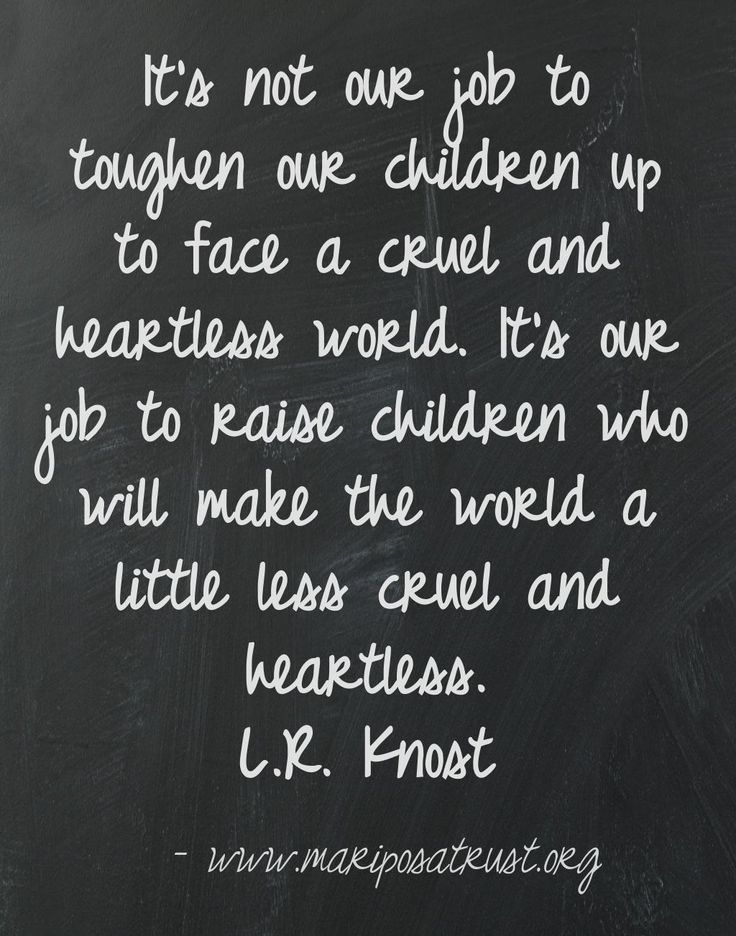 It's not our job to toughen our children up to face a cruel and heartless world.  It's our job to raise children who will make the world a little less cruel and heartless!