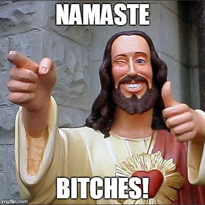 Namaste bitches!