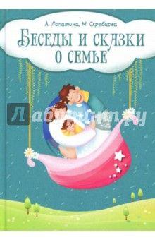 Скребцова, Лопатина - Беседы и сказки о семье. 33 беседы по семейному воспитанию в школе и дома обложка книги