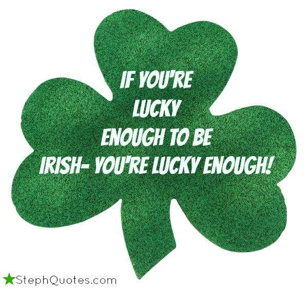 """If you are lucky to be Irish, you're lucky enough!""      More Irish quotes:     http://www.stephanies-funny-inspirational-quotes.com/FamousIrishSayings.html#sthash.81LYLBje.dpbs      more quotes from Steph :) at StephQuotes.com"