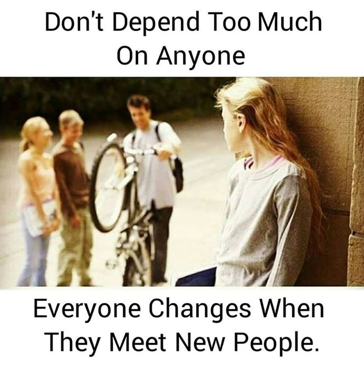 Don't Depend too much on anyone Everyone changes when they meet new people