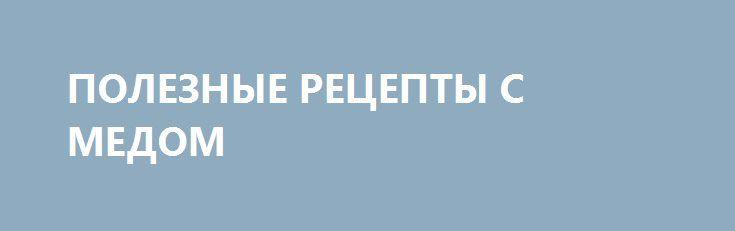 ПОЛЕЗНЫЕ РЕЦЕПТЫ С МЕДОМ http://pyhtaru.blogspot.com/2017/02/blog-post_44.html  Несколько волшебных рецептов для любителей меда!  Чтобы уменьшить тягу к сигаретам  Жевать небольшие кусочки ананаса с 1/2 ч. л. меда перед курением (Поможет избавиться от вредной привычки).  Читайте еще: ===================================== КАК ОЧИСТИТЬ ЮВЕЛИРНЫЕ ИЗДЕЛИЯ http://pyhtaru.blogspot.ru/2017/02/blog-post_36.html =====================================  От простуды  Смешать 1/2 чайной ложки корицы с 1…