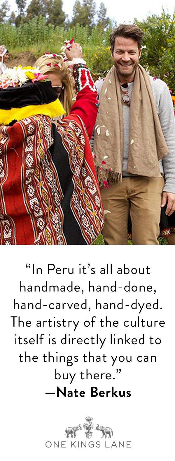 Follow Nate Berkus and Susan Feldman as they revel in the beauty of the Peruvian culture as seen through its handmade textiles and furniture. From the villages to the mountain tops, travel with One Kings Lane for a glimpse into the one-of-a-kind treasures they discovered.