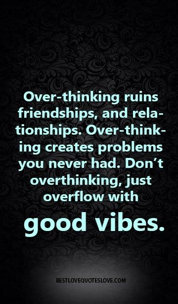 Over-thinking ruins friendships, and relationships. Over-thinking creates problems you never had. Don't overthinking, just overflow with good vibes.
