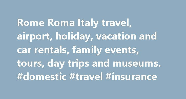 Rome Roma Italy travel, airport, holiday, vacation and car rentals, family events, tours, day trips and museums. #domestic #travel #insurance http://travel.remmont.com/rome-roma-italy-travel-airport-holiday-vacation-and-car-rentals-family-events-tours-day-trips-and-museums-domestic-travel-insurance/  #italy travel # Family Travel in Italy There is more than enough for family groups to do in Roma with an array of child and family friendly attractions and venues. ВFind some of the best hotels…