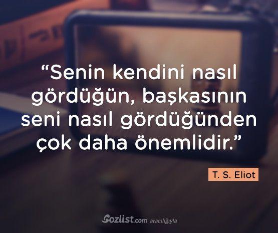 """""""Senin kendini nasıl gördüğün, başkasının seni nasıl gördüğünden çok daha önemlidir."""" T. Ş. Eliot"""