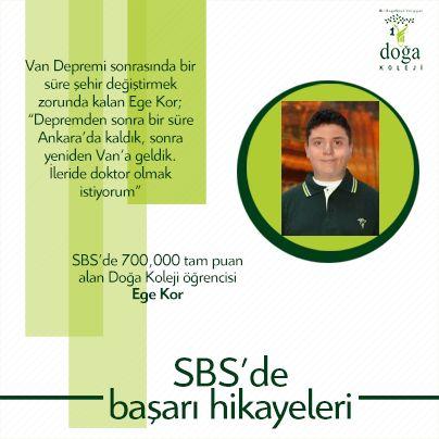 """SBS'de 700.000 tam puan alan, Van Depremi sonrasında bir süre şehir değiştirmek zorunda kalan Van Doğa öğrencisi Ege Kor """"Depremden sonra bir süre Ankara'da kaldık, sonra yeniden Van'a geldik. İleride doktor olmak istiyorum"""" diye konuştu. SBS'ye hazırlık sırasında çok sevdiği masa tenisine ara verdiğini anlatan Ege Kor, günde 300 soru çözmeye odaklandığının altını çizdi. Doğa Okulları olarak öğrencimizi tebrik eder, başarılarının devamını dileriz. http://www.dogakoleji.com/SBS_advertorial/"""