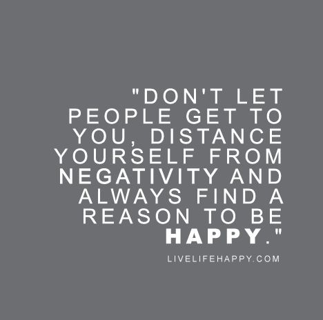 """""""Don't let people get to you, distance yourself from negativity and always find a reason to be happy."""""""