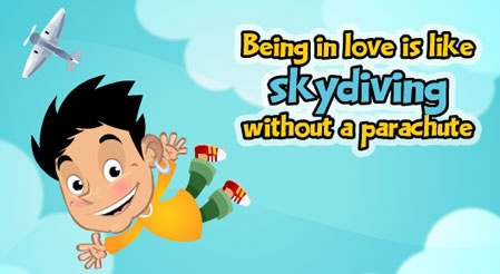 Being in love is like Skydiving without a parachute...  Click the link to watch the animation.  http://wonderfulecards.com/CardPreviewPageX.aspx?CardId=131=72
