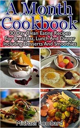 A Month Cookbook: 30 Day Clean Eating Recipes For Breakfast, Lunch And Dinner Including Desserts And Smoothies: (Clean Eating, Breakfast Recipes, Clean ... dump cooking, dump recipes, dump cookbook) - Kindle edition by Michael Lombard. Cookbooks, Food & Wine Kindle eBooks @ Amazon.com.