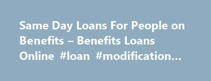 Same Day Loans For People on Benefits – Benefits Loans Online #loan #modification #programs http://loan.remmont.com/same-day-loans-for-people-on-benefits-benefits-loans-online-loan-modification-programs/  #same day loans for people on benefits # Same Day Loans For People On Benefits Trying it hard to find same day loans that gets approved immediately and your money is transferred to your bank account without any hassle! You are at the right place! We are here to offer same day loans for…