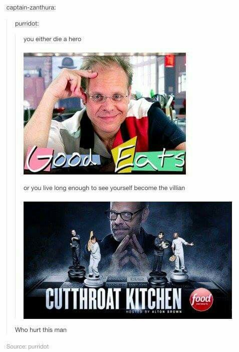 Makes we wonder...who hurt Alton Brown???