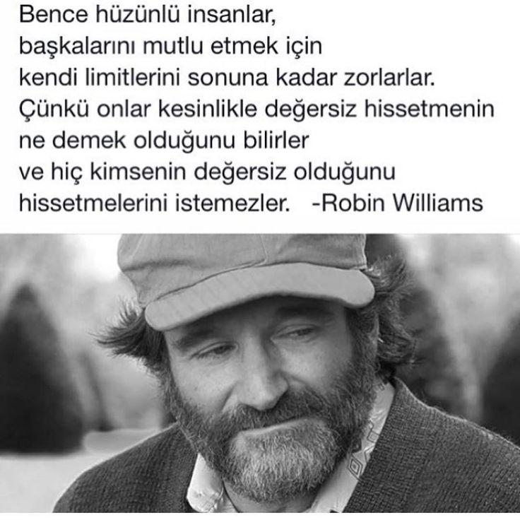 Bence hüzünlü insanlar, başkalarını mutlu etmek için kendi limitlerini sonuna kadar zorlarlar. Çünkü onlar kesinlikle değersiz hissetmenin ne demek olduğunu bilirler ve hiç kimsenin değersiz olduğunu hissetmelerini istemezler... - Robin Williams