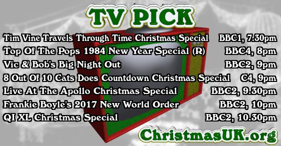 TV PICK: Tim Vine Travels Through Time Christmas Special; Top Of The Pops 1984 New Year Special (R); Vic & Bob's Big Night Out; 8 Out Of 10 Cats Does Countdown Christmas Special; Live At The Apollo Christmas Special; Frankie Boyle's 2017 New World Order; QI XL Christmas Special