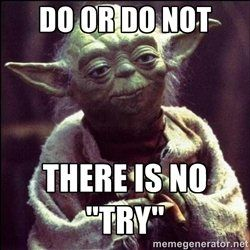 """DO OR DO NOT. . . THERE IS NO """"TRY"""" -=- My Favorite YODA Quote of All Time !!"""