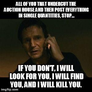 auction meme | Liam Neeson Taken Meme | ALL OF YOU THAT UNDERCUT THE AUCTION HOUSE ...