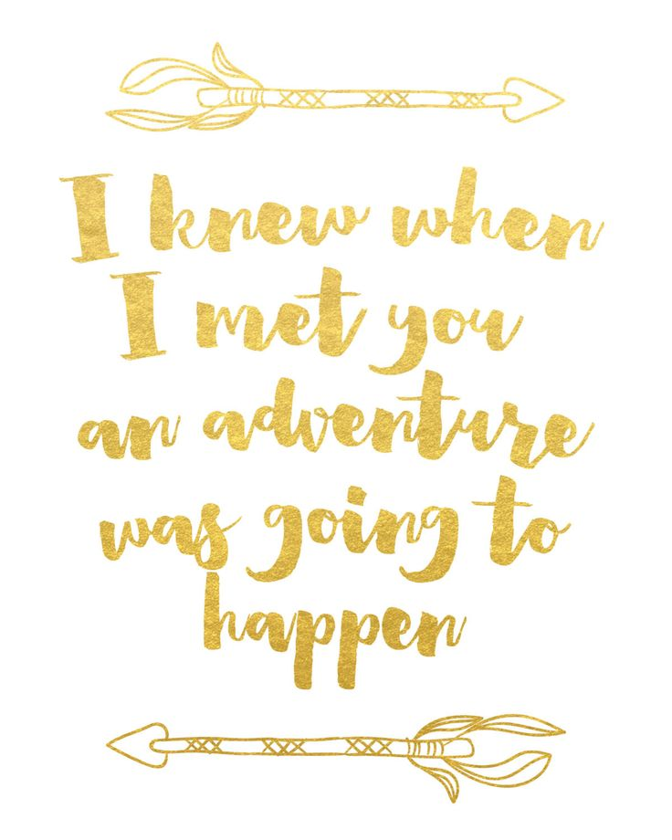 I knew when I met you an adventure was going to happen. A.A. Milne :) Print is created with 80 lb. white satin-finish cardstock and actual gold foil. Click here to purchase the gold frame.