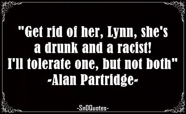 Get rid of her, Lynn, she's a drunk and a racist! I'll tolerate one, but not both. Alan Partridge