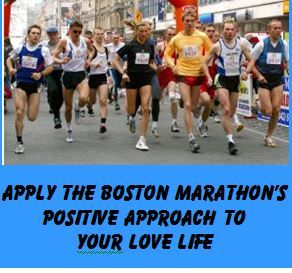 If you are dating over 50 and not feeling good about your experiences, consider the Boston Marathon's method for moving forward this year with a great event. http://www.nevertoolate.biz/2014/04/23/dating-over-50-apply-boston-marathons-positive-approach/