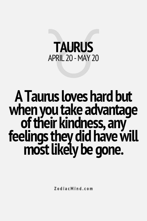 A Taurus loves hard but when you take advantage of their kindness, any feelings they did have will most likely be gone