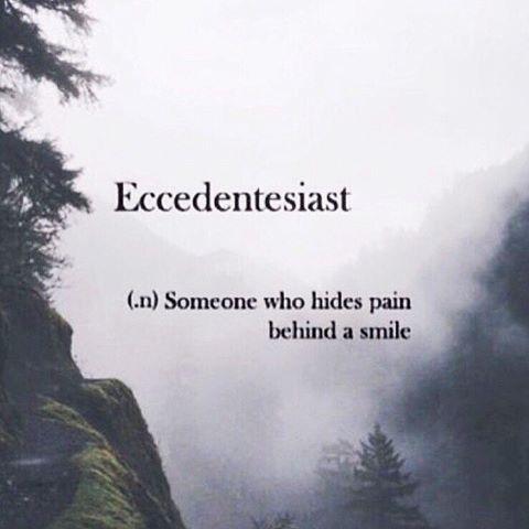 Eccedentesiast (n) someone who hides pain behind a smile