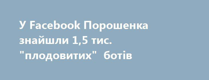 """У Facebook Порошенка знайшли 1,5 тис. """"плодовитих"""" ботів https://www.depo.ua/ukr/politics/u-facebook-poroshenka-znayshli-1-5-tis-plodovitih-botiv-20170828629948  Боти написали кожен шостий коментар на сторінці Петра Порошенка у соцмережі"""
