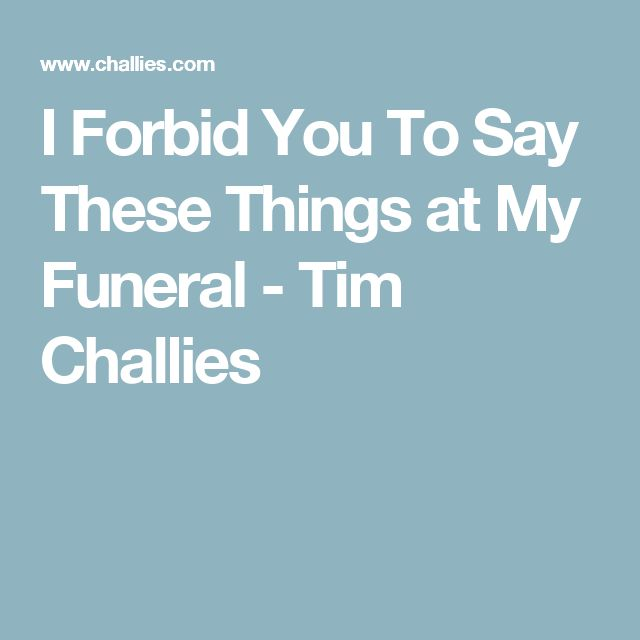 I Forbid You To Say These Things at My Funeral - Tim Challies