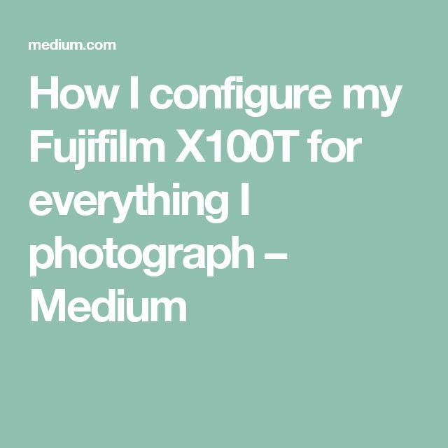 How I configure my Fujifilm X100T for everything I photograph – Medium