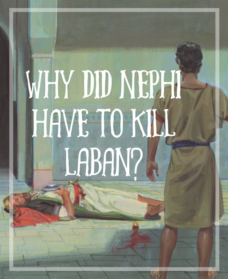 "Every time I start reading the Book of Mormon, I reach 1 Nephi 4 with the story of Nephi and Laban and I struggle with the same question, ""Why did Nephi have t"
