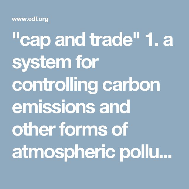"""""""cap and trade""""      1. a system for controlling carbon emissions and other forms of atmospheric pollution by which an upper limit is set on the amount a given business or other organization may produce but which allows further capacity to be bought from other organizations that have not used their full allowance. -- Oxford Dictionaries"""