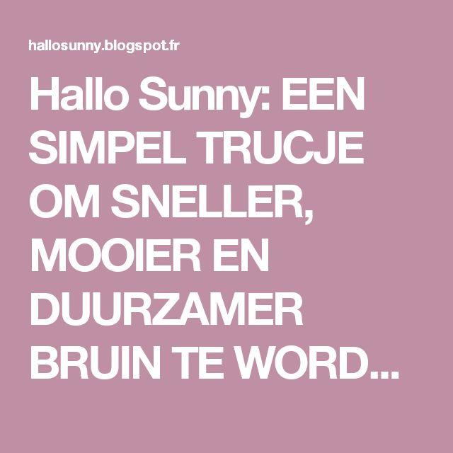 Hallo Sunny: EEN SIMPEL TRUCJE OM SNELLER, MOOIER EN DUURZAMER BRUIN TE WORDEN