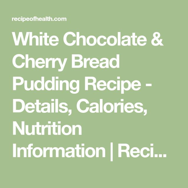 White Chocolate & Cherry Bread Pudding Recipe - Details, Calories, Nutrition Information | RecipeOfHealth.com