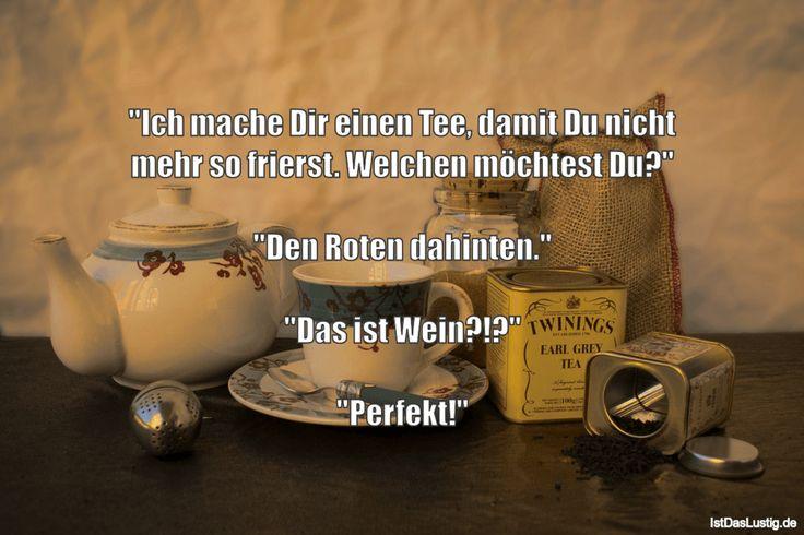 """""""Ich mache Dir einen Tee, damit Du nicht mehr so frierst. Welchen möchtest Du?""""  """"Den Roten dahinten.""""  """"Das ist Wein?!?""""  """"Perfekt!"""" ... gefunden auf https://www.istdaslustig.de/spruch/4138 #lustig #sprüche #fun #spass"""